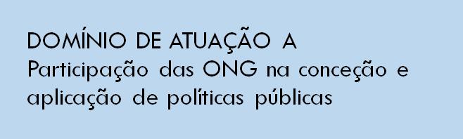 Domínio de Atuação A - Participação das ONG na conceção e aplicação de políticas públicas